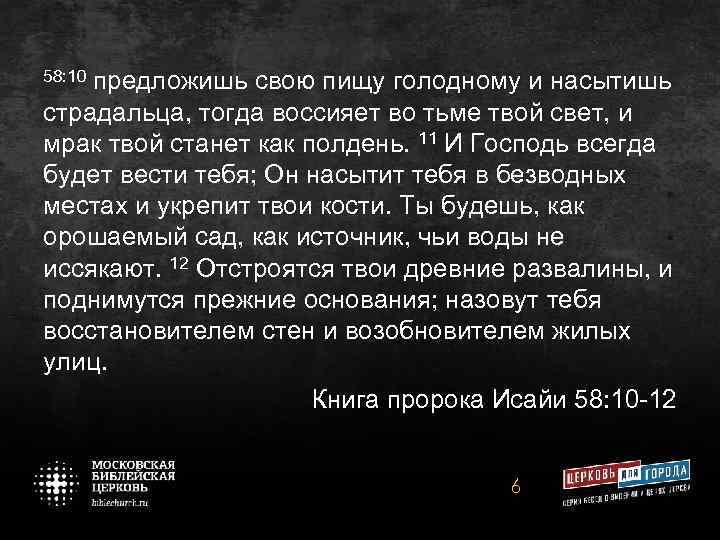 58: 10 предложишь свою пищу голодному и насытишь страдальца, тогда воссияет во тьме твой