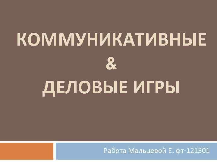КОММУНИКАТИВНЫЕ & ДЕЛОВЫЕ ИГРЫ Работа Мальцевой Е. фт-121301