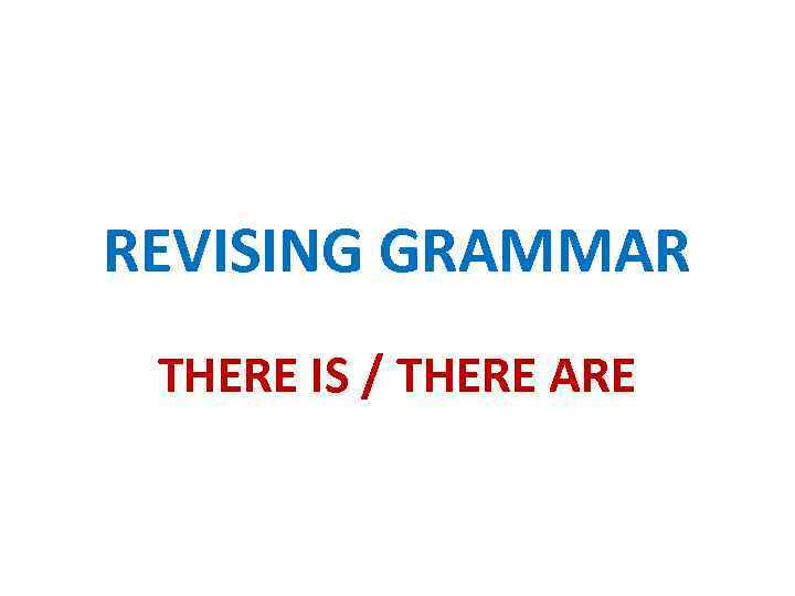 REVISING GRAMMAR THERE IS / THERE ARE