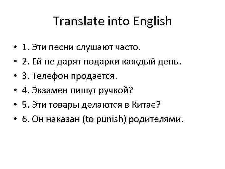 Translate into English • • • 1. Эти песни слушают часто. 2. Ей не
