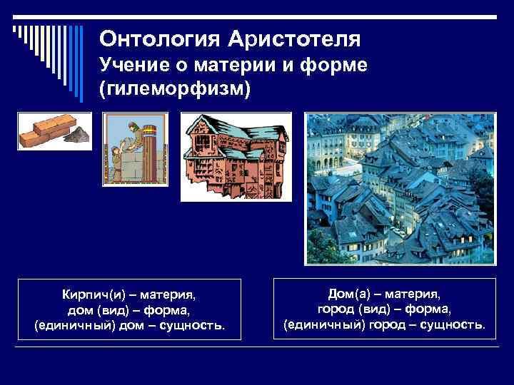 Онтология Аристотеля Учение о материи и форме (гилеморфизм) Кирпич(и) – материя, дом (вид) –