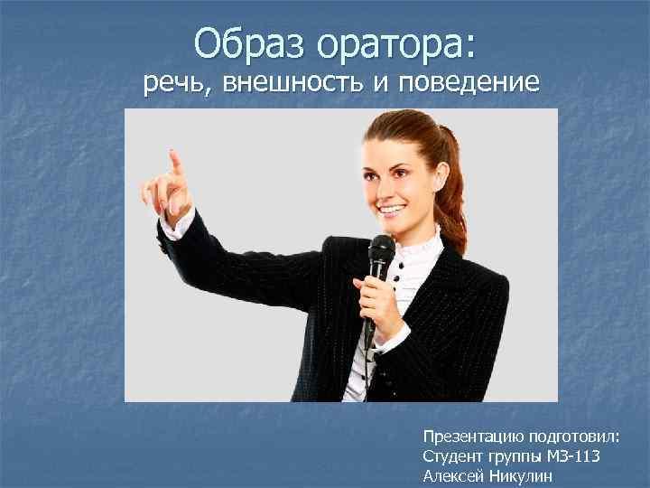 Образ оратора: речь, внешность и поведение Презентацию подготовил: Студент группы МЗ-113 Алексей Никулин