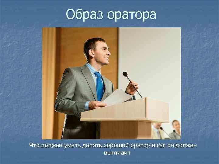 Образ оратора Что должен уметь делать хороший оратор и как он должен выглядит