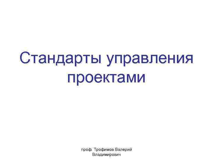 Стандарты управления проектами проф. Трофимов Валерий Владимирович