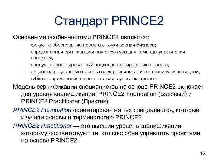 Стандарт PRINCE 2 Основными особенностями PRINCE 2 являются: – фокус на обоснование проекта с