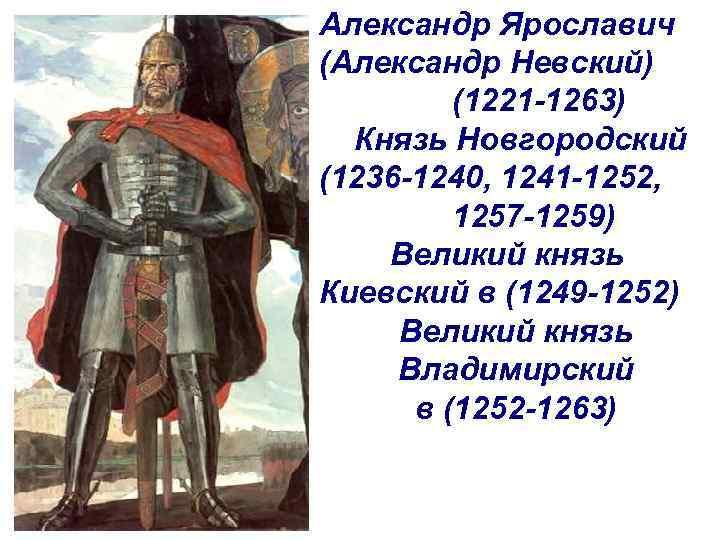 Александр Ярославич (Александр Невский) (1221 -1263) Князь Новгородский (1236 -1240, 1241 -1252, 1257 -1259)
