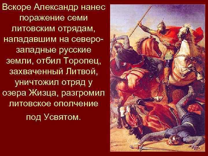 Вскоре Александр нанес поражение семи литовским отрядам, нападавшим на северозападные русские земли, отбил Торопец,