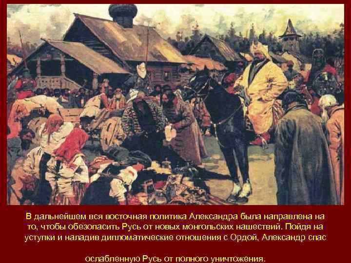 В дальнейшем вся восточная политика Александра была направлена на то, чтобы обезопасить Русь от