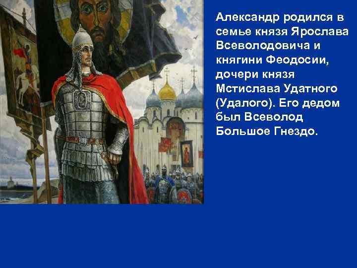 Александр родился в семье князя Ярослава Всеволодовича и княгини Феодосии, дочери князя Мстислава Удатного