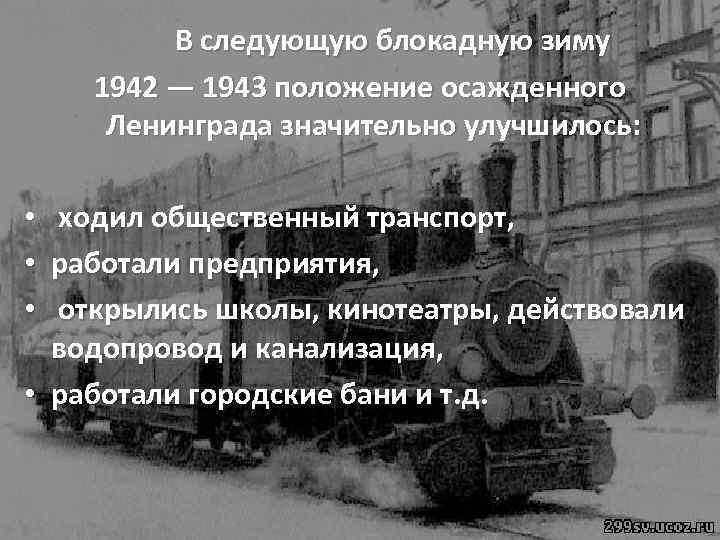 В следующую блокадную зиму 1942 — 1943 положение осажденного Ленинграда значительно улучшилось: ходил общественный