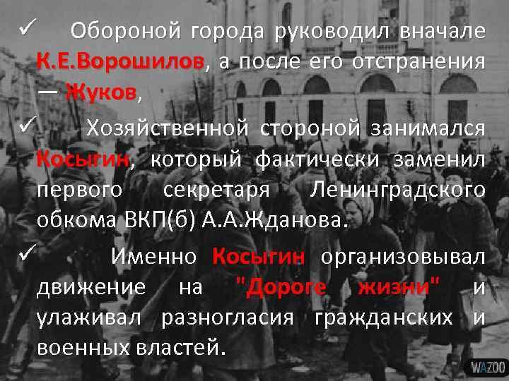 ü Обороной города руководил вначале К. Е. Ворошилов, а после его отстранения — Жуков,
