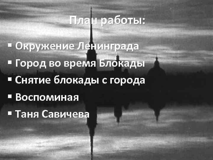 План работы: § Окружение Ленинграда § Город во время Блокады § Снятие блокады с