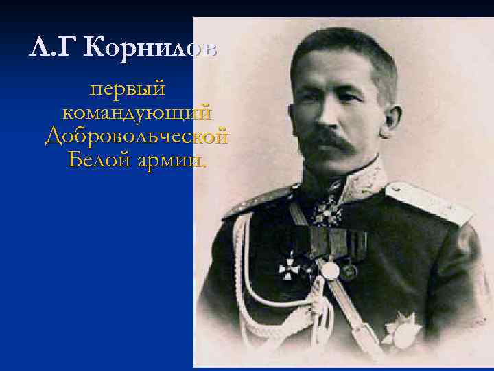 Л. Г Корнилов первый командующий Добровольческой Белой армии.