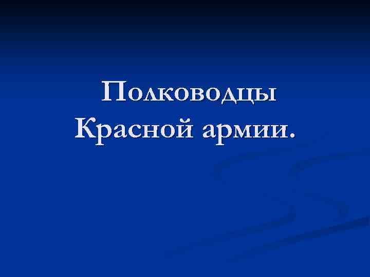 Полководцы Красной армии.
