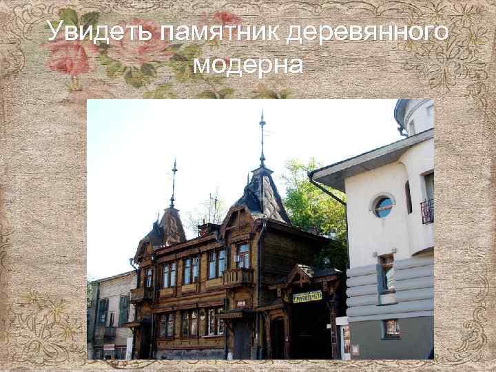 Увидеть памятник деревянного модерна