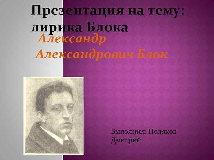 Презентация на тему: лирика Блока Александрович Блок Выполнил: Поляков Дмитрий