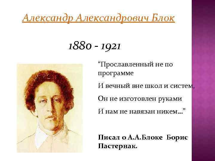 """Александрович Блок 1880 - 1921 """"Прославленный не по программе И вечный вне школ и"""
