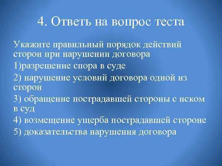4. Ответь на вопрос теста Укажите правильный порядок действий сторон при нарушении договора 1)разрешение