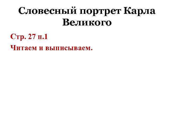 Словесный портрет Карла Великого Стр. 27 п. 1 Читаем и выписываем.