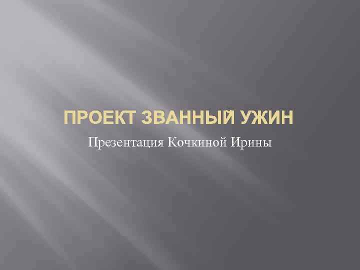 ПРОЕКТ ЗВАННЫЙ УЖИН Презентация Кочкиной Ирины