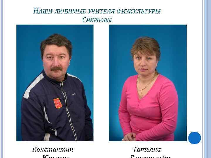НАШИ ЛЮБИМЫЕ УЧИТЕЛЯ ФИЗКУЛЬТУРЫ СМИРНОВЫ Константин Татьяна