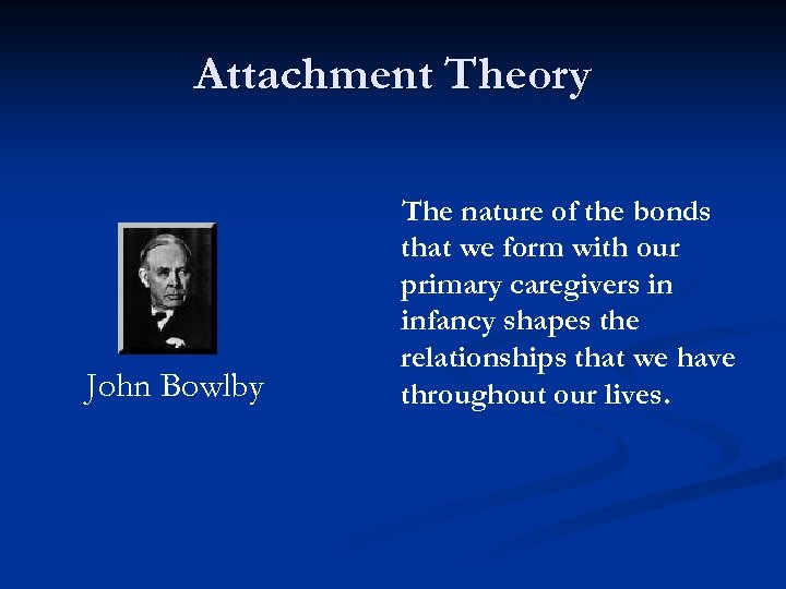 Attachment Theory John Bowlby The nature of the bonds that we form with our