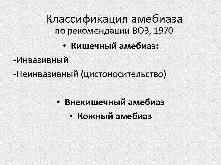 Классификация амебиаза по рекомендации ВОЗ, 1970 • Кишечный амебиаз: -Инвазивный -Неинвазивный (цистоносительство) • Внекишечный