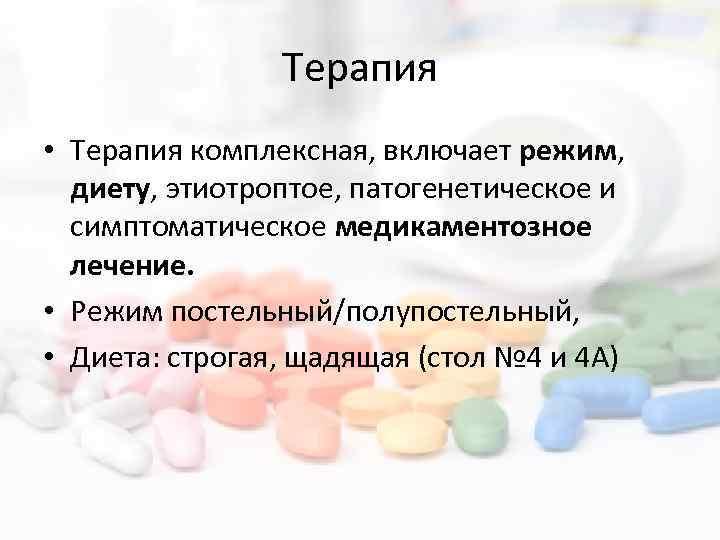 Терапия • Терапия комплексная, включает режим, диету, этиотроптое, патогенетическое и симптоматическое медикаментозное лечение. •