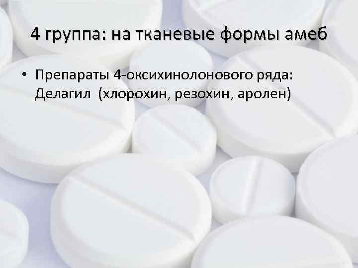 4 группа: на тканевые формы амеб • Препараты 4 -оксихинолонового ряда: Делагил (хлорохин, резохин,