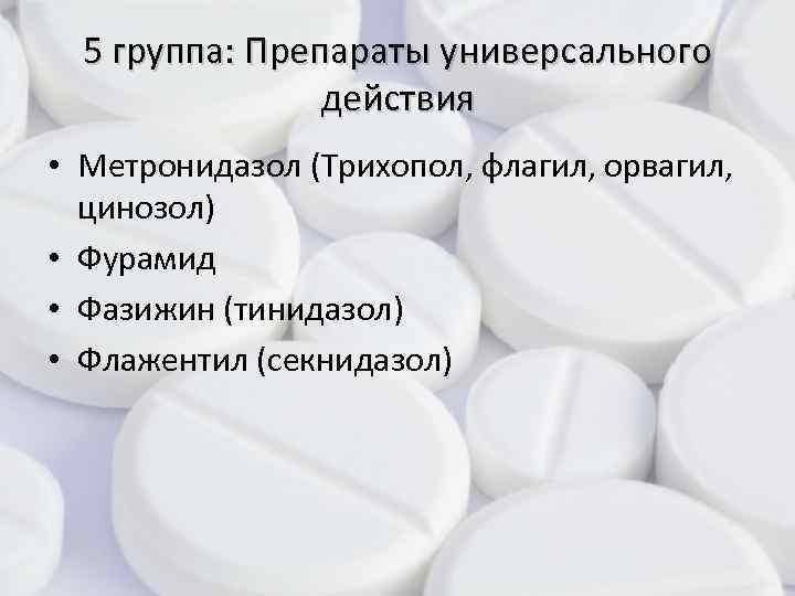 5 группа: Препараты универсального действия • Метронидазол (Трихопол, флагил, орвагил, цинозол) • Фурамид •