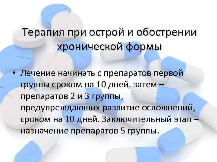 Терапия при острой и обострении хронической формы • Лечение начинать с препаратов первой группы