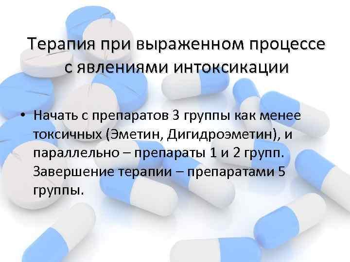 Терапия при выраженном процессе с явлениями интоксикации • Начать с препаратов 3 группы как