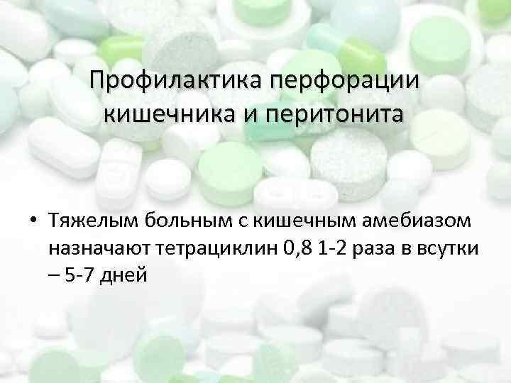 Профилактика перфорации кишечника и перитонита • Тяжелым больным с кишечным амебиазом назначают тетрациклин 0,
