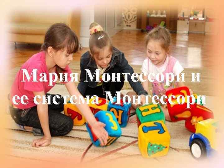 Мария Монтессори и ее система Монтессори