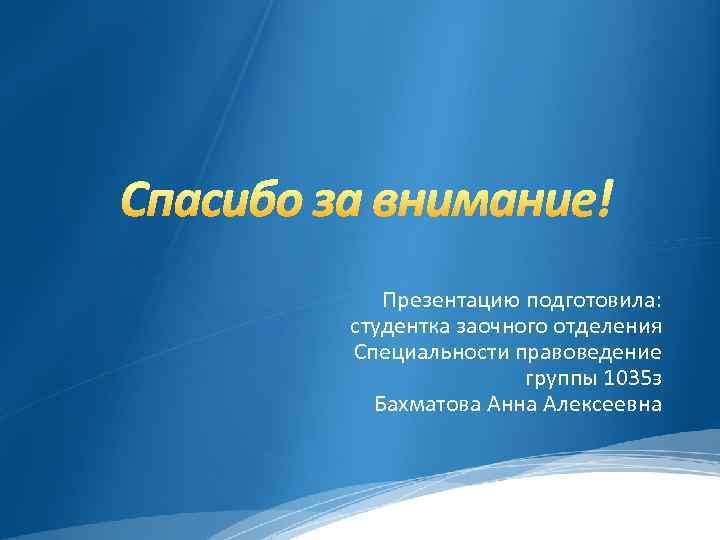 Презентацию подготовила: студентка заочного отделения Специальности правоведение группы 1035 з Бахматова Анна Алексеевна