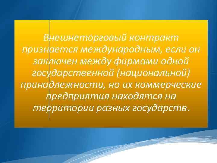 Внешнеторговый контракт признается международным, если он заключен между фирмами одной государственной (национальной) принадлежности, но