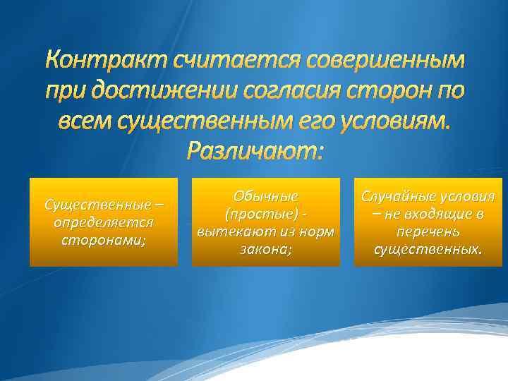 Контракт считается совершенным при достижении согласия сторон по всем существенным его условиям. Различают: Существенные