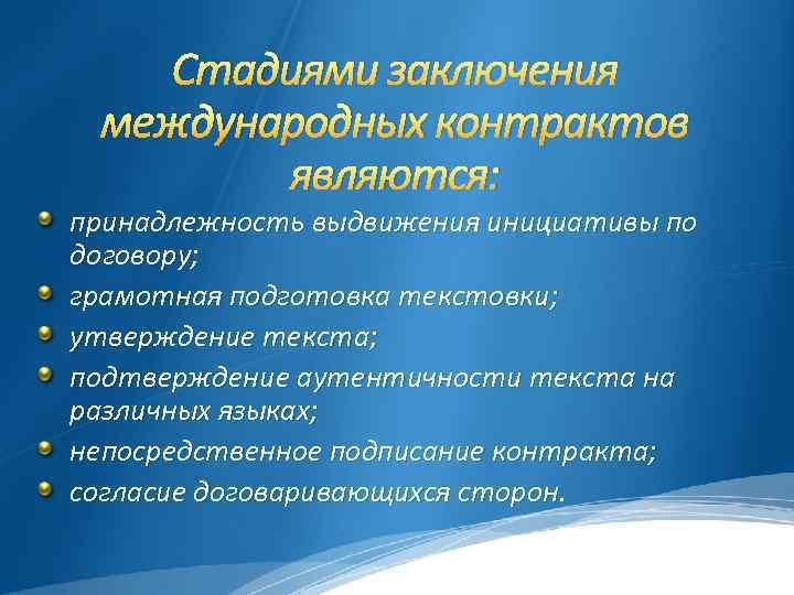 Стадиями заключения международных контрактов являются: принадлежность выдвижения инициативы по договору; грамотная подготовка текстовки; утверждение