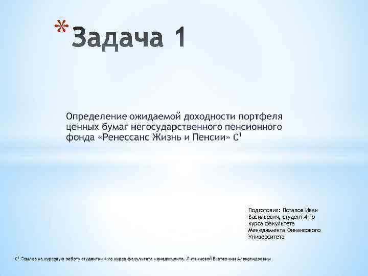 * Подготовил: Потапов Иван Васильевич, студент 4 -го курса факультета Менеджмента Финансового Университета