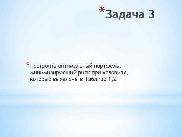 * *Построить оптимальный портфель, минимизирующий риск при условиях, которые выявлены в Таблице 1, 2.