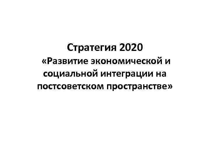 Стратегия 2020 «Развитие экономической и социальной интеграции на постсоветском пространстве»