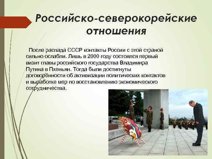 Российско-северокорейские отношения После распада СССР контакты России с этой страной сильно ослабли. Лишь в