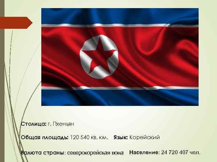 Столица: г. Пхеньян Общая площадь: 120 540 кв. км. Язык: Корейский Валюта страны: северокорейская