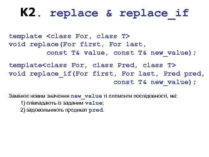 K 2. replace & replace_if template <class For, class T> void replace(For first, For