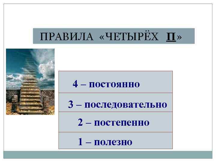 ПРАВИЛА «ЧЕТЫРЁХ П» 4 – постоянно 3 – последовательно 2 – постепенно 1 –