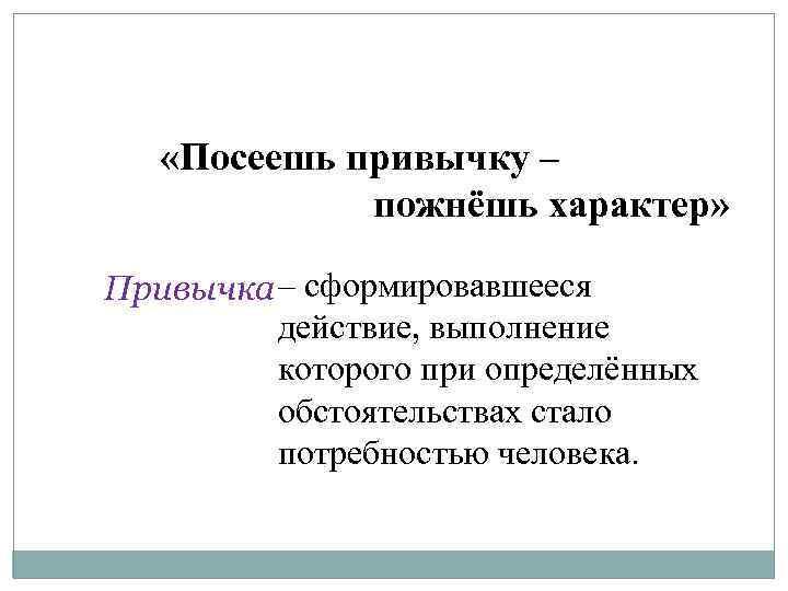 «Посеешь привычку – пожнёшь характер» Привычка – сформировавшееся действие, выполнение которого при определённых