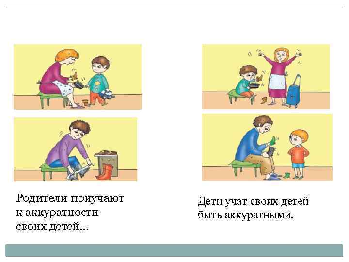 Родители приучают к аккуратности своих детей… Дети учат своих детей быть аккуратными.