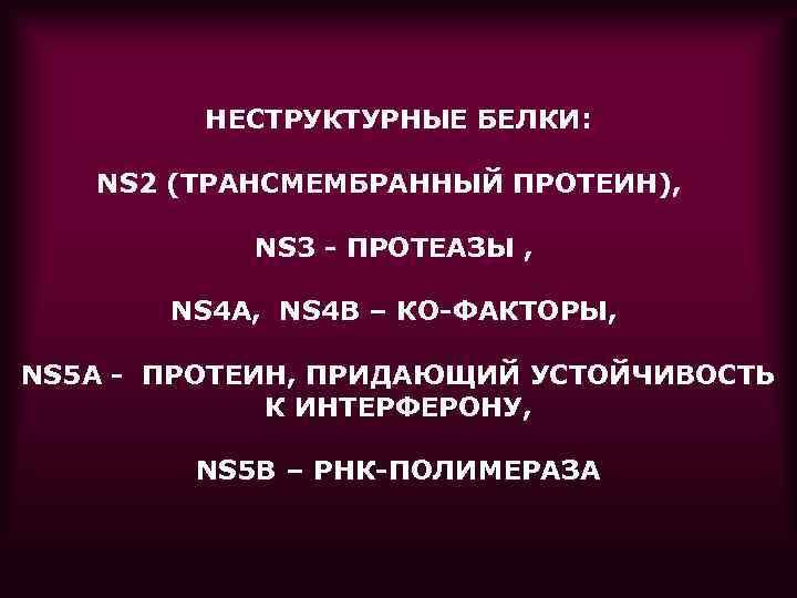 НЕСТРУКТУРНЫЕ БЕЛКИ: NS 2 (ТРАНСМЕМБРАННЫЙ ПРОТЕИН), NS 3 - ПРОТЕАЗЫ , NS 4 А,