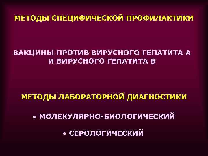 МЕТОДЫ СПЕЦИФИЧЕСКОЙ ПРОФИЛАКТИКИ ВАКЦИНЫ ПРОТИВ ВИРУСНОГО ГЕПАТИТА А И ВИРУСНОГО ГЕПАТИТА В МЕТОДЫ ЛАБОРАТОРНОЙ