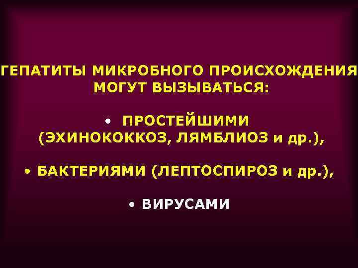 ГЕПАТИТЫ МИКРОБНОГО ПРОИСХОЖДЕНИЯ МОГУТ ВЫЗЫВАТЬСЯ: • ПРОСТЕЙШИМИ (ЭХИНОКОККОЗ, ЛЯМБЛИОЗ и др. ), • БАКТЕРИЯМИ